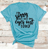 I'm Sorry Did I Roll My Eyes Out Loud GRAPHIC TEE