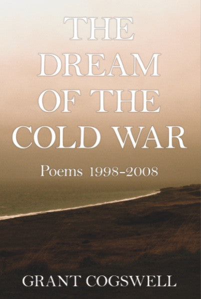 The Dream of the Cold War: Poems 1998 - 2008 by Grant Cogswell