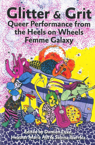 Glitter & Grit: Queer Performance from the Heels on Wheels Femme Galaxy by ed. Damien Luxe, Heather María Ács & Sabina Ibarrola