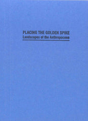 Placing the Golden Spike: Landscapes of the Anthropocene by ed. by Dehlia Hannah & Sara Krajewski