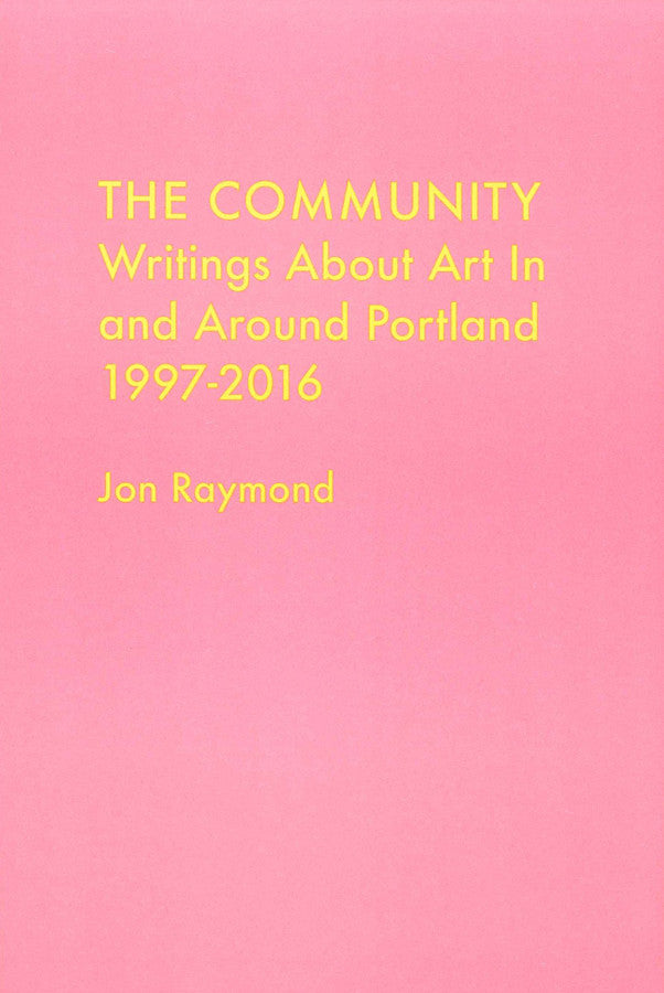 The Community, Writings About Art In and Around Portland 1997-2016 by Jon Raymond
