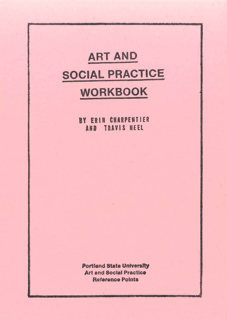 ART AND SOCIAL PRACTICE REFERENCE POINTS Art and Social Practice Workbook by ed. Erin Charpentier & Travis Neel