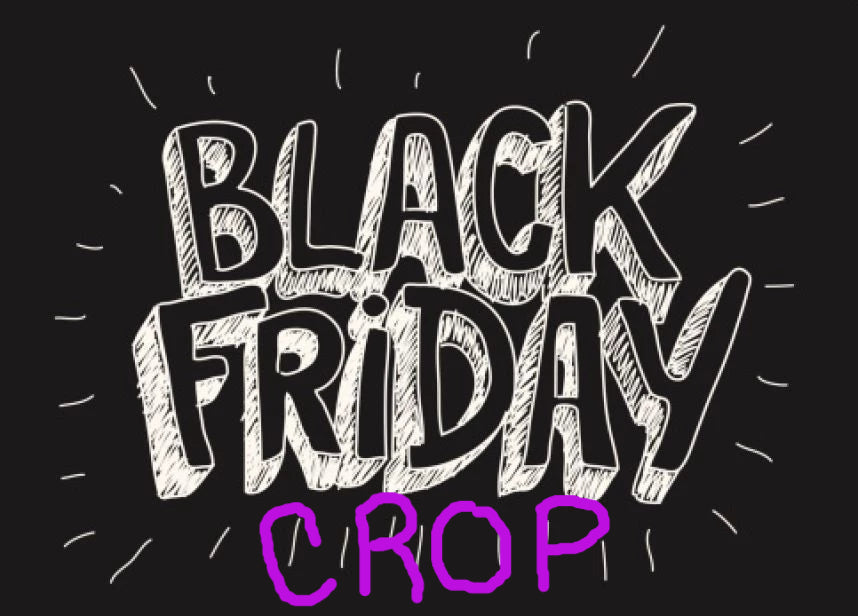 2019 BLACK FRIDAY CROP - FRIDAY, NOVEMBER 29th 11AM - 11 PM