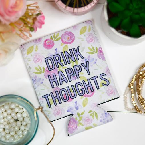 Drink Happy Thoughts Can Coozie