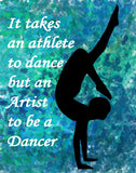"Dance print-""It takes an Athlete to Dance but a Artist to be a Dancer"" -Available in various sizes"