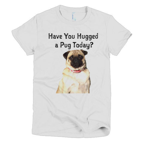 Have you Hugged a Pug Today- Short Sleeve Women's T-shirt