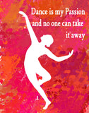 "Dance Print- ""Dance is My Passion and No One Can Take  It Away""- available in several styles and colors"