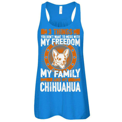 3 Things You Don't Want To Mess With - My Freedom, My Family And My Chihuahua Flowy Racerback Tank - Apparel