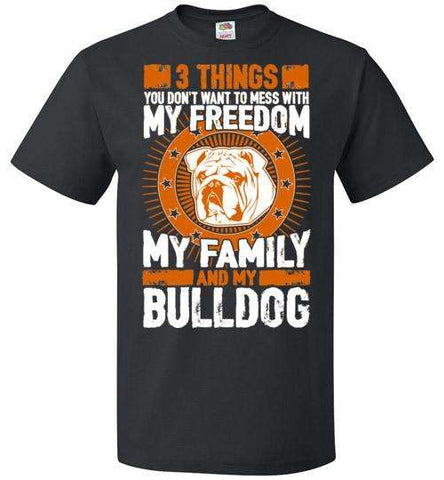 3 Things You Don't Want To Mess With - My Freedom, My Family And My Bulldog - Apparel