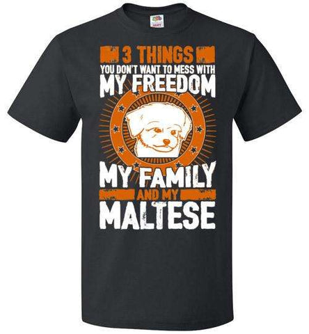 3 Things You Don't Want To Mess With - My Freedom, My Family And My Maltese - Apparel