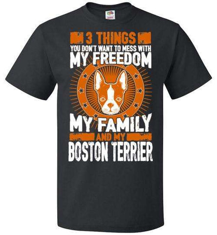 3 Things You Don't Want To Mess With - My Freedom, My Family And My Boston Terrier - Apparel