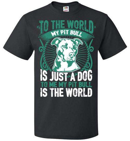 To Me My Pit Bull Is The World - Apparel