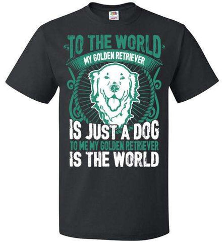 To Me My Golden Retriever Is The World - Apparel