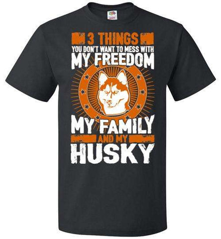 3 Things You Don't Want To Mess With - My Freedom, My Family And My Husky - Apparel