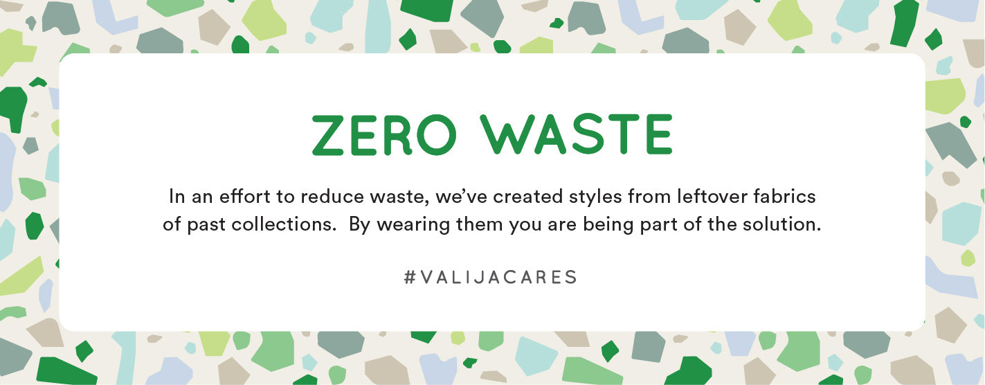 Leftovers reimagined. Zero waste. In an effort to reduce waste, this style is made from leftover fabrics from our past collections. By wearing this you are being part of the solution.
