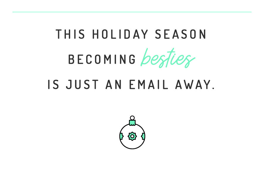 This holiday season becoming besties is just an email away.