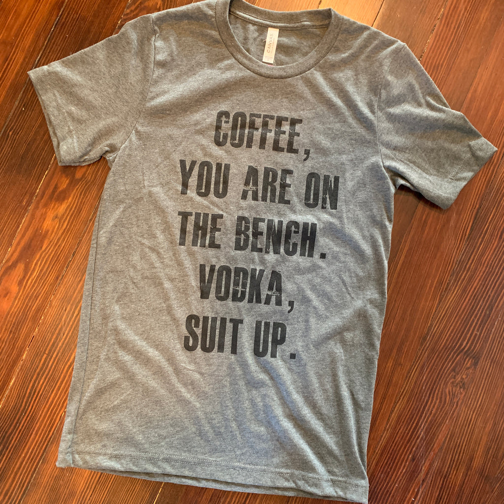 Coffee, You are on the Bench Vodka Suit Up tee
