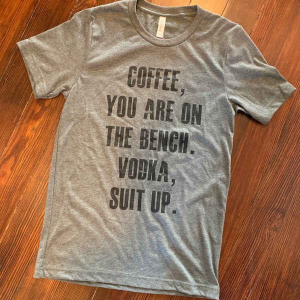 Coffee, You are on the Bench Vodka Suit Up tee (reg & plus)