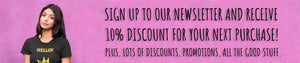 Sign up for our Newsletter and get a 10% discount on your next order