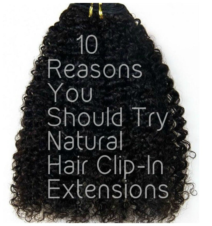 10 Reasons You Should Try Natural Hair Clip-In Extensions