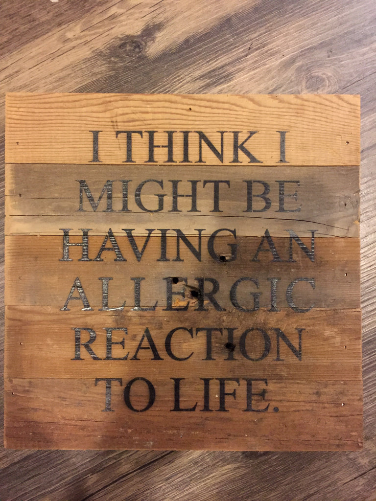 I Think I Might Be Having an Allergic Reaction to Life Wood Sign-Second Nature By Hand-The Bugs Ear