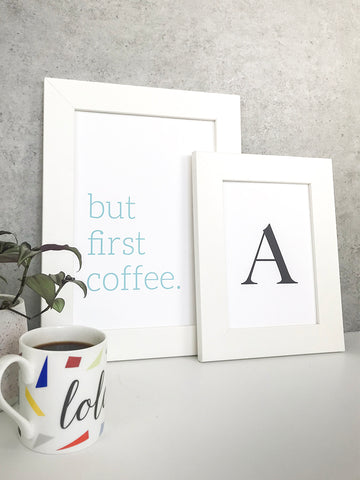 Framed typography prints – but first coffee and the letter A