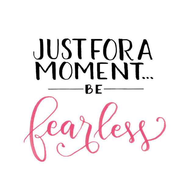 Just For A Moment... Be Fearless