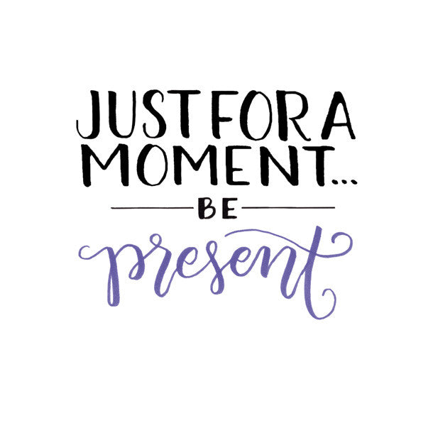 Just For A Moment... Be Present