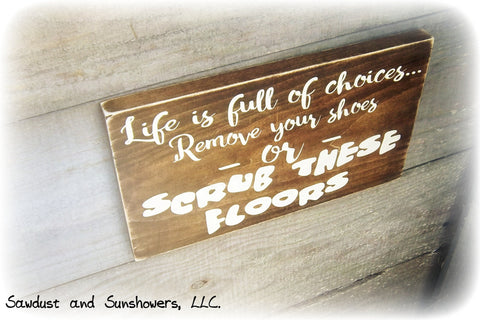 Funny Rustic Mud Room Sign - Life is Full Of Choices, Remove Your Shoes Or Scrub These Floors