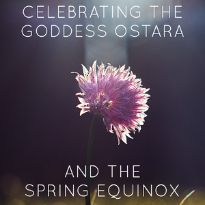 A Ritual to Celebrate the Goddess Ostara and the Spring Equinox