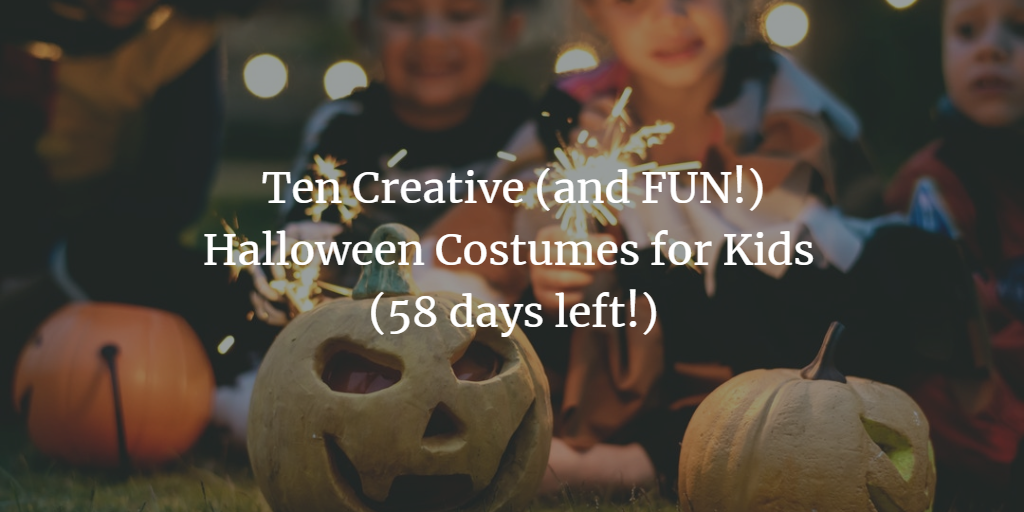 Ten Creative (and FUN!) Halloween Costumes for Kids (58 days left!)