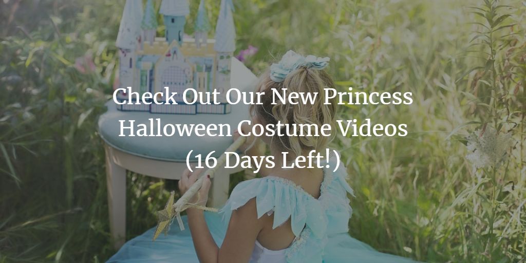 Check Out Our New Princess Halloween Costume Videos (16 Days Left!)