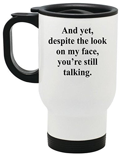 And yet, despite the look on my face you're still talking Stainless Steel Travel Mug by BeeGeeTees® (14 oz)