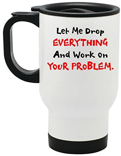 Let Me Drop EVERYTHING And Work On YOUR Problem Steel Travel Mug by BeeGeeTees® (14 oz)