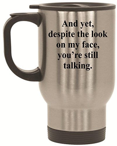 And yet, despite the look on my face you're still talking Funny Stainless Steel Travel Mug by BeeGeeTees® (14 oz)