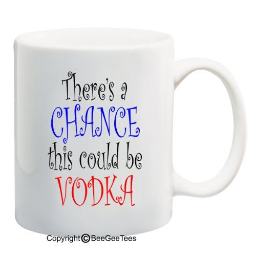 There's a chance this could be vodka. Funny Coffee or Tea Cup 11 or 15 oz Mug by BeeGeeTees #01732