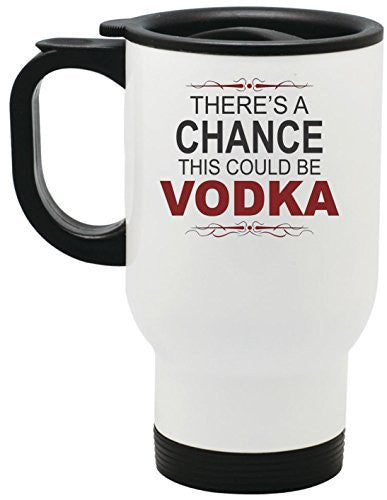 There's A Chance This Could Be Vodka Travel Mug 14 oz Stainless Steel by BeeGeeTees®