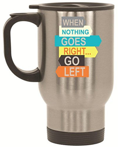 When Nothing Goes Right Go Left Stainless Steel Travel Mug by BeeGeeTees® (14 oz)