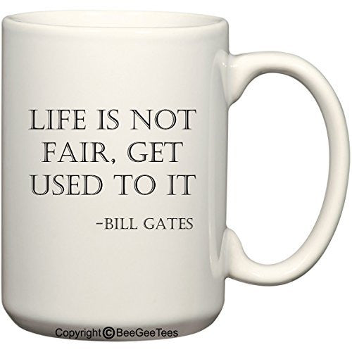 Life is not fair, get used to it - Bill Gates Coffee or Tea Cup 15 oz Gift Mug