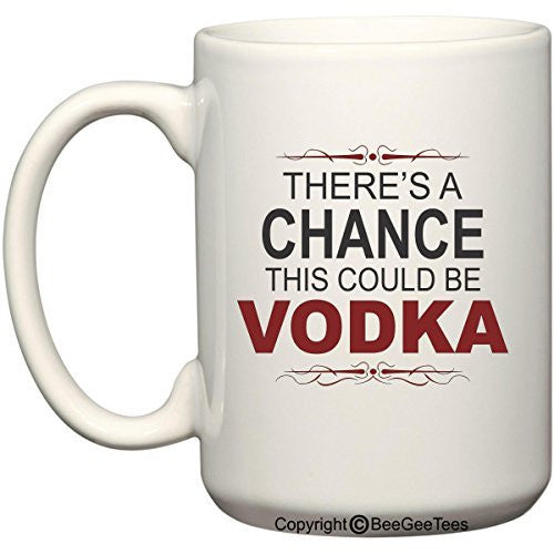 There's A Chance This Could Be Vodka Funny Coffee Mug or Tea Cup by BeeGeeTees®