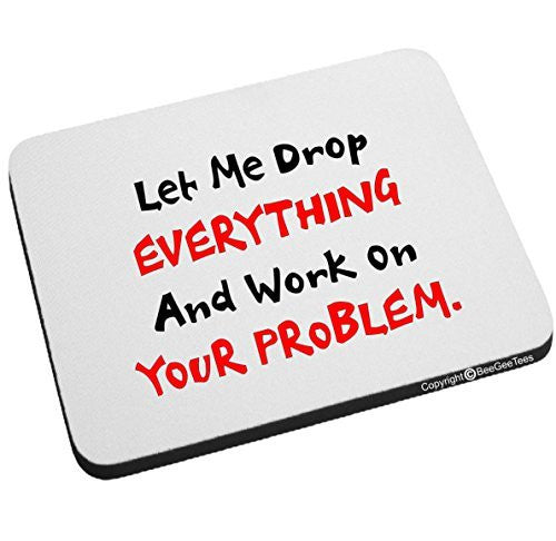 Let Me Drop EVERYTHING And Work On YOUR Problem Funny Mouse Pad by BeeGeeTees®