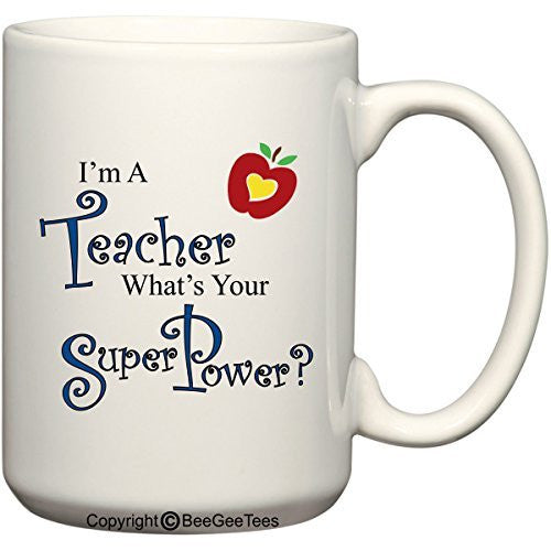 I'm A Teacher What's Your Super Power? - Coffee or Tea Cup 15 oz Funny Gift Mug by BeeGeeTees 00488
