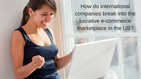 How do international companies break into the lucrative e-commerce marketplace in the US?
