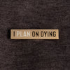 """I Plan on Dying"" Enamel Pin"