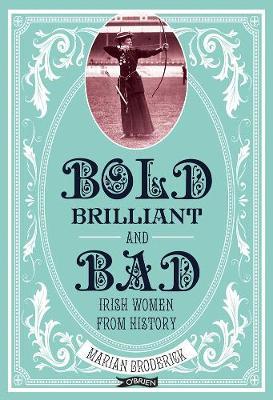 Bold, Brilliant and Bad: Irish Women from History | Marian Broderick