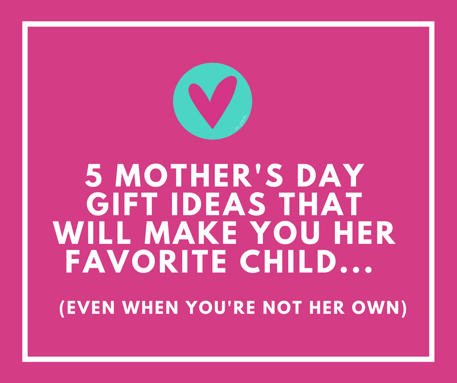 5 Mother's Day Gift Ideas That Will Make You Her Favorite Child (even when you're not her own)