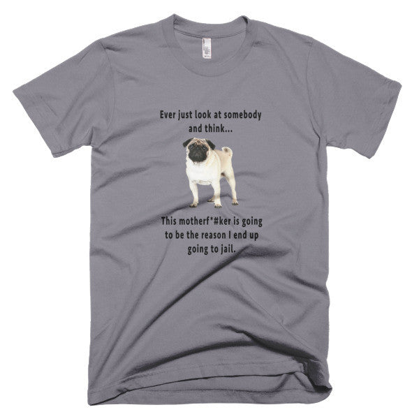 Pug face shirt The reason I might end up in jail