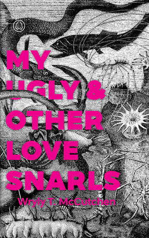 My Ugly & Other Love Snarls by Wryly T. McCutchen