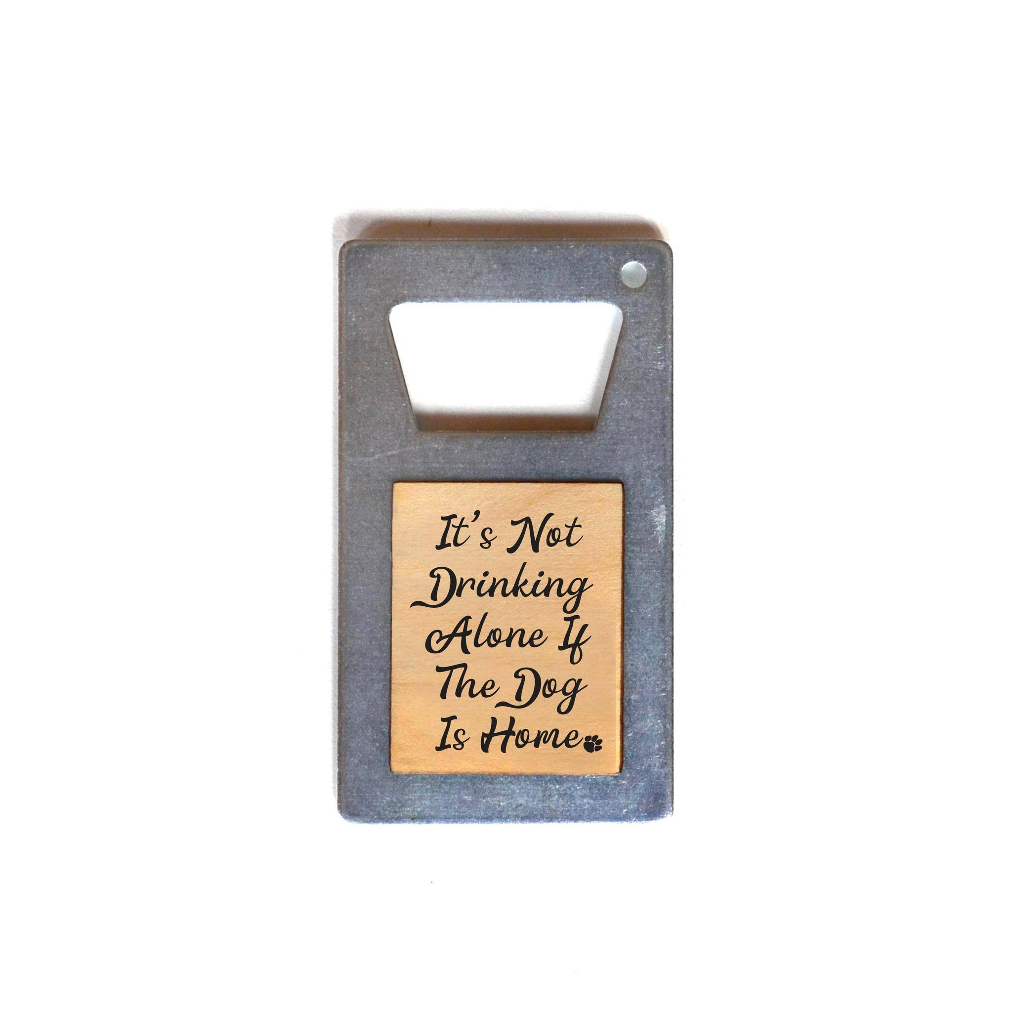 Driftless Studios - It's Not Drinking Alone If The Dog Is Home Bottle Opener