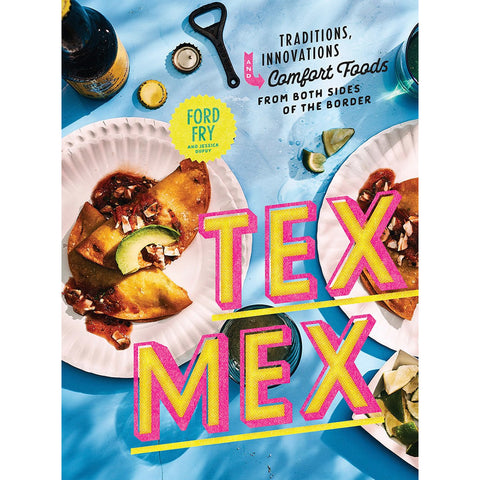 Tex Mex: Traditions, Innovations, and Comfort Foods from Both Sides of the Border